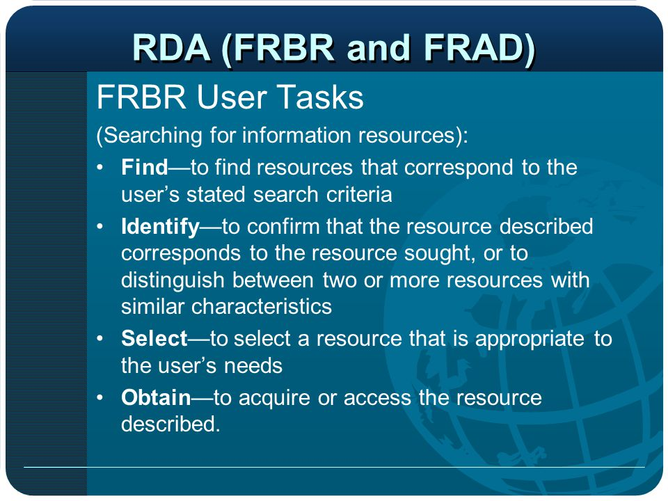 FRBR User Tasks (Searching for information resources): Find—to find resources that correspond to the user's stated search criteria Identify—to confirm