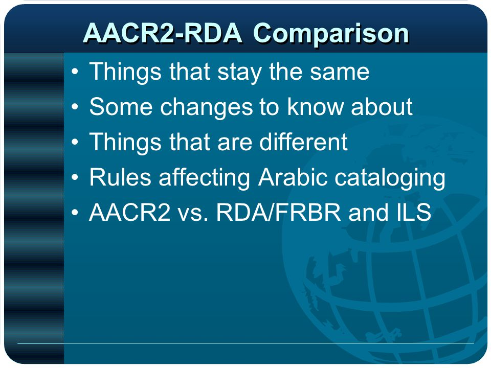 AACR2-RDA Comparison Things that stay the same Some changes to know about Things that are different Rules affecting Arabic cataloging AACR2 vs. RDA/FR