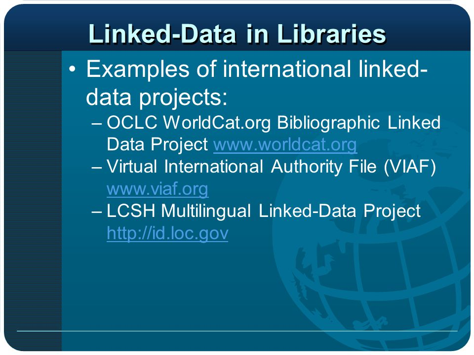 Linked-Data in Libraries Examples of international linked- data projects: –OCLC WorldCat.org Bibliographic Linked Data Project www.worldcat.orgwww.wor