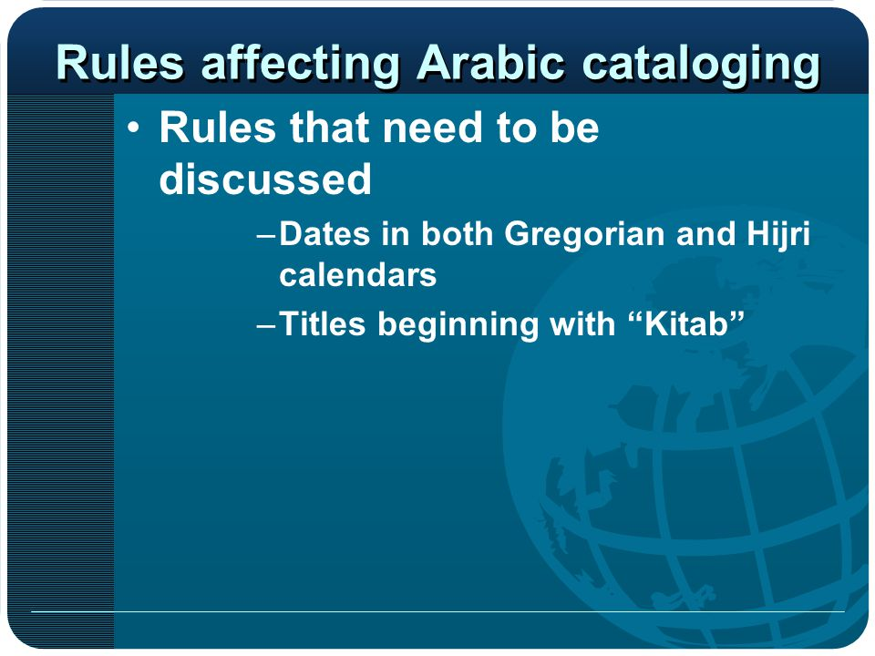 "Rules affecting Arabic cataloging Rules that need to be discussed –Dates in both Gregorian and Hijri calendars –Titles beginning with ""Kitab"""