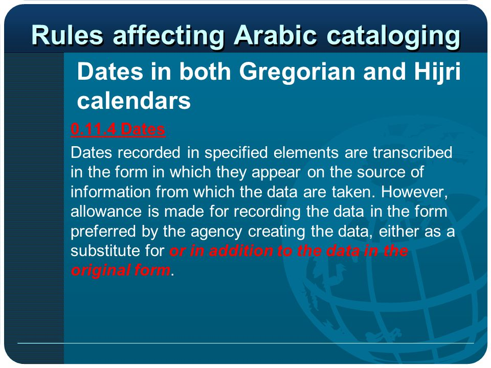 Rules affecting Arabic cataloging Dates in both Gregorian and Hijri calendars 0.11.4 Dates Dates recorded in specified elements are transcribed in the