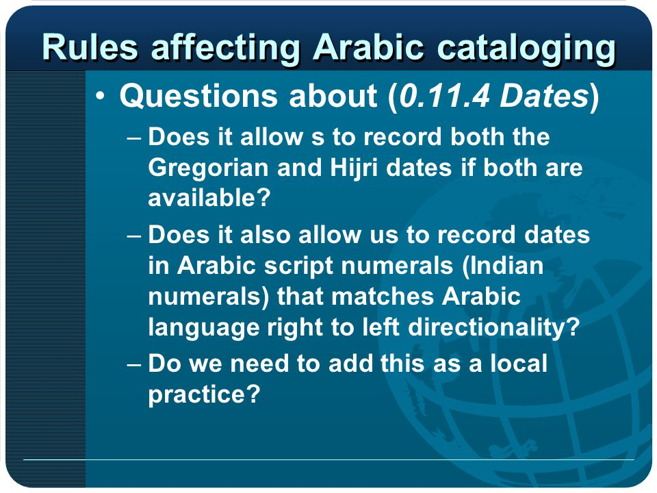 Rules affecting Arabic cataloging Questions about (0.11.4 Dates) –Does it allow s to record both the Gregorian and Hijri dates if both are available?