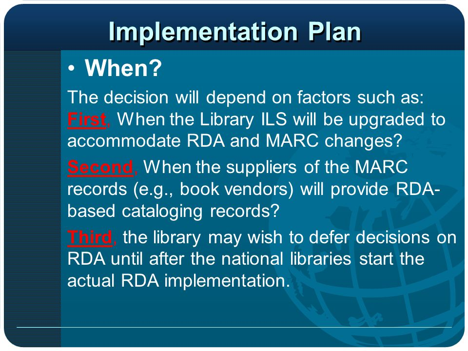 Implementation Plan When? The decision will depend on factors such as: First, When the Library ILS will be upgraded to accommodate RDA and MARC change