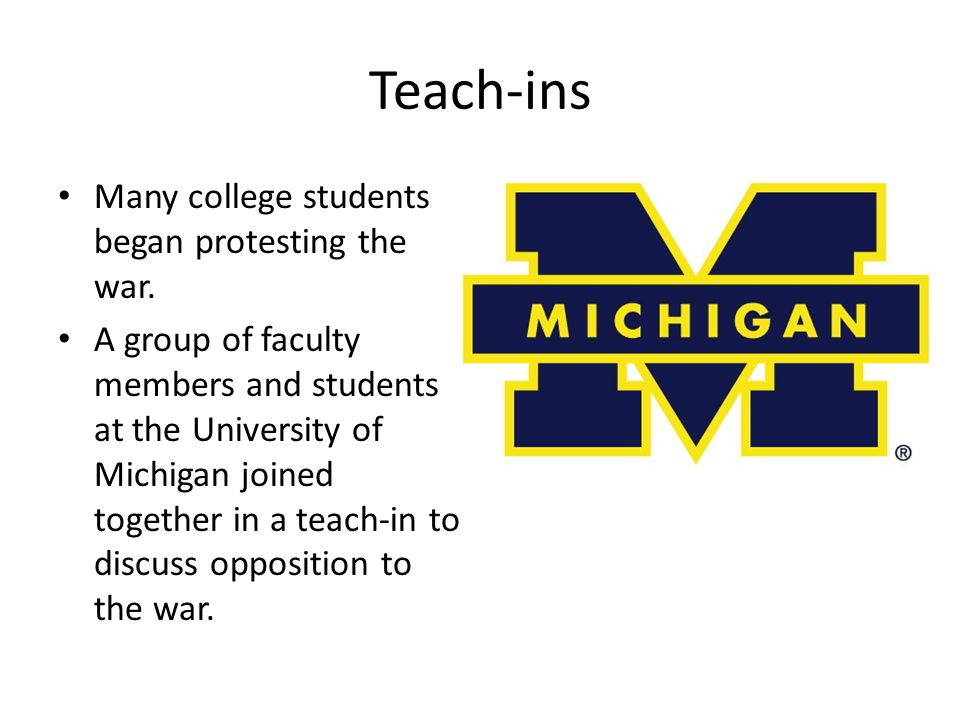 Teach-ins Many college students began protesting the war. A group of faculty members and students at the University of Michigan joined together in a t