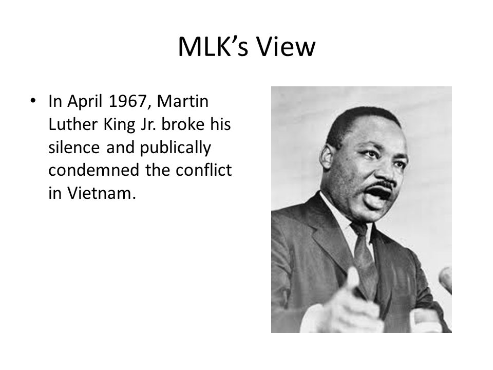 MLK's View In April 1967, Martin Luther King Jr. broke his silence and publically condemned the conflict in Vietnam.