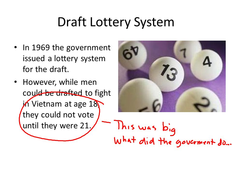 Draft Lottery System In 1969 the government issued a lottery system for the draft. However, while men could be drafted to fight in Vietnam at age 18,