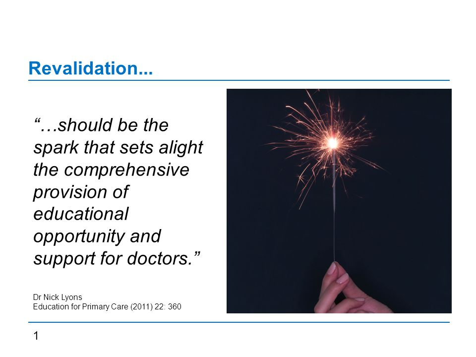 "Revalidation... ""…should be the spark that sets alight the comprehensive provision of educational opportunity and support for doctors."" Dr Nick Lyons"