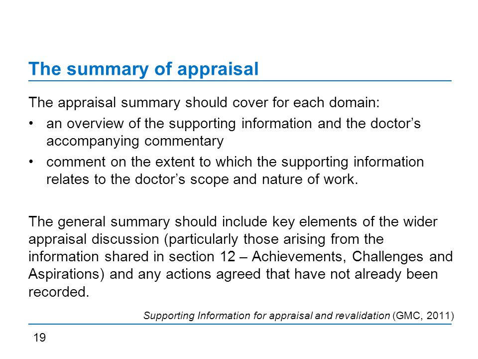 The summary of appraisal The appraisal summary should cover for each domain: an overview of the supporting information and the doctor's accompanying commentary comment on the extent to which the supporting information relates to the doctor's scope and nature of work.