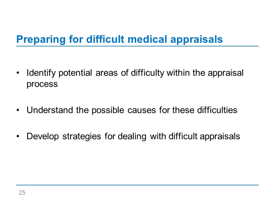 Preparing for difficult medical appraisals Identify potential areas of difficulty within the appraisal process Understand the possible causes for these difficulties Develop strategies for dealing with difficult appraisals 25