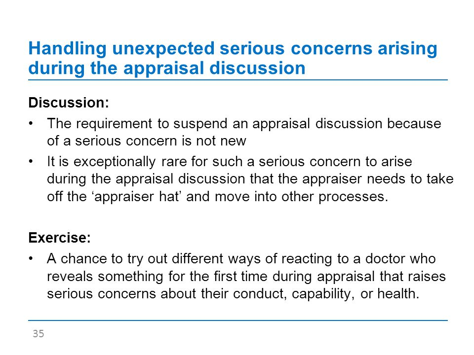 Handling unexpected serious concerns arising during the appraisal discussion Discussion: The requirement to suspend an appraisal discussion because of a serious concern is not new It is exceptionally rare for such a serious concern to arise during the appraisal discussion that the appraiser needs to take off the 'appraiser hat' and move into other processes.