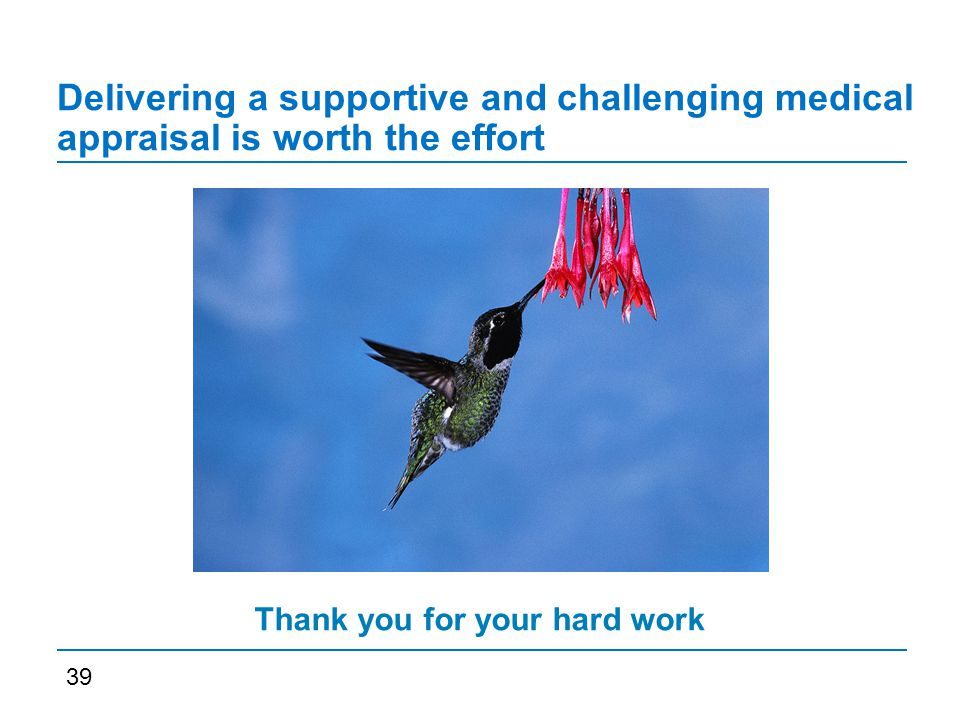 Delivering a supportive and challenging medical appraisal is worth the effort 39 Thank you for your hard work