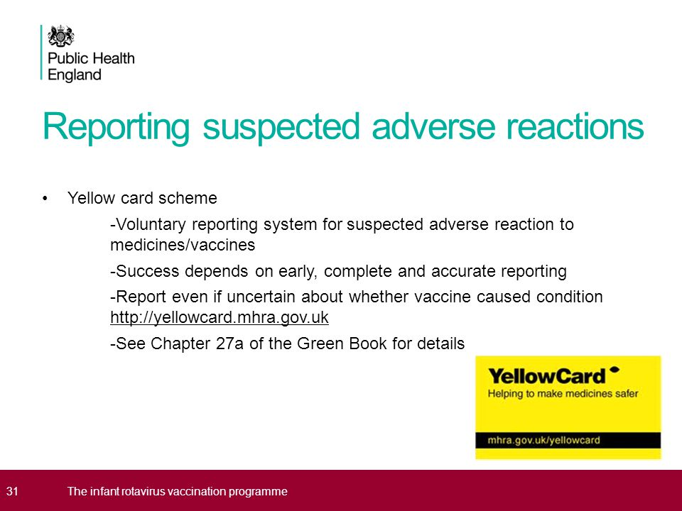 Reporting suspected adverse reactions Yellow card scheme -Voluntary reporting system for suspected adverse reaction to medicines/vaccines -Success depends on early, complete and accurate reporting -Report even if uncertain about whether vaccine caused condition http://yellowcard.mhra.gov.uk -See Chapter 27a of the Green Book for details 31The infant rotavirus vaccination programme