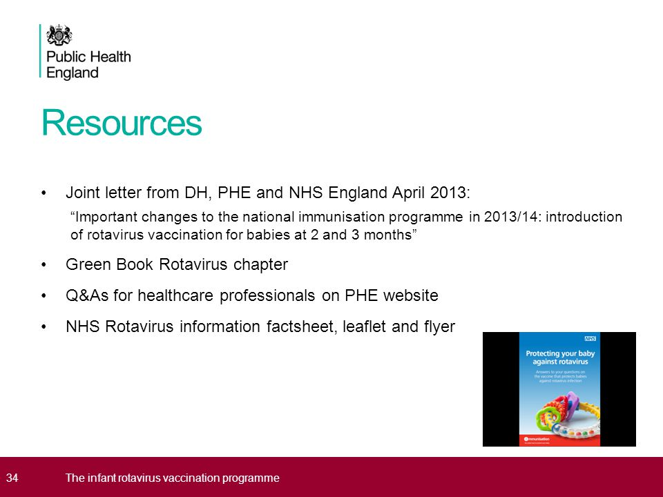 Resources Joint letter from DH, PHE and NHS England April 2013: Important changes to the national immunisation programme in 2013/14: introduction of rotavirus vaccination for babies at 2 and 3 months Green Book Rotavirus chapter Q&As for healthcare professionals on PHE website NHS Rotavirus information factsheet, leaflet and flyer 34The infant rotavirus vaccination programme