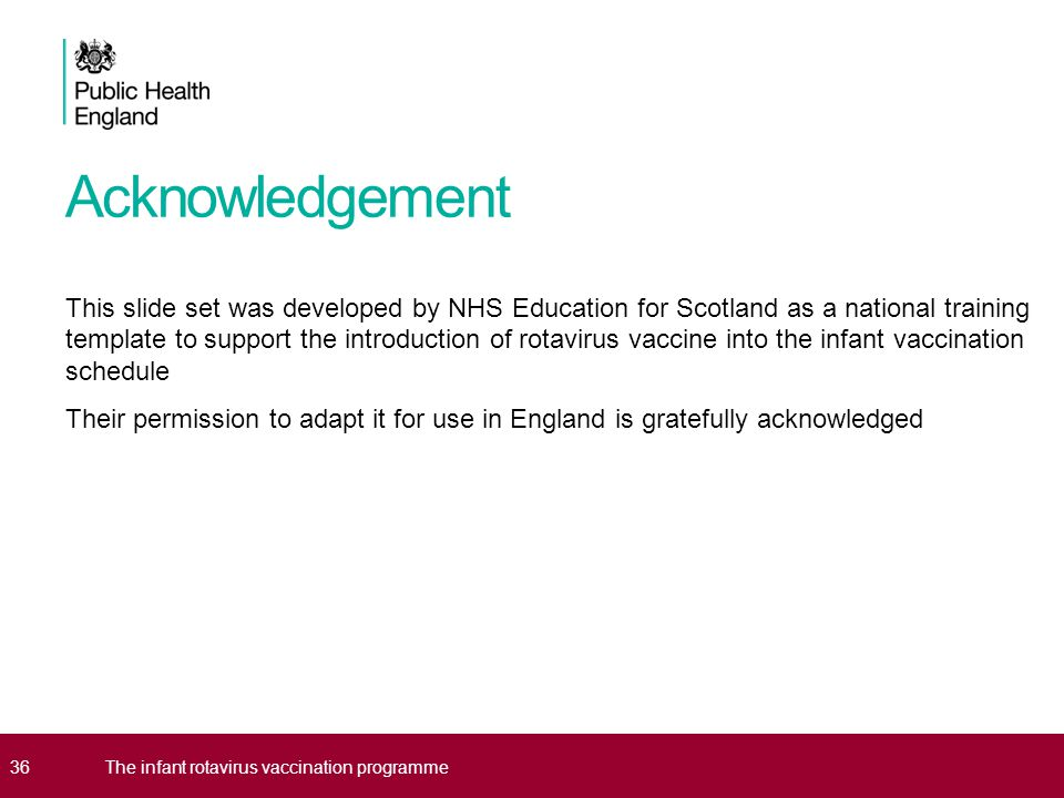 Acknowledgement This slide set was developed by NHS Education for Scotland as a national training template to support the introduction of rotavirus vaccine into the infant vaccination schedule Their permission to adapt it for use in England is gratefully acknowledged 36The infant rotavirus vaccination programme