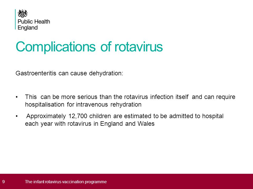 Complications of rotavirus Gastroenteritis can cause dehydration: This can be more serious than the rotavirus infection itself and can require hospitalisation for intravenous rehydration Approximately 12,700 children are estimated to be admitted to hospital each year with rotavirus in England and Wales 9The infant rotavirus vaccination programme