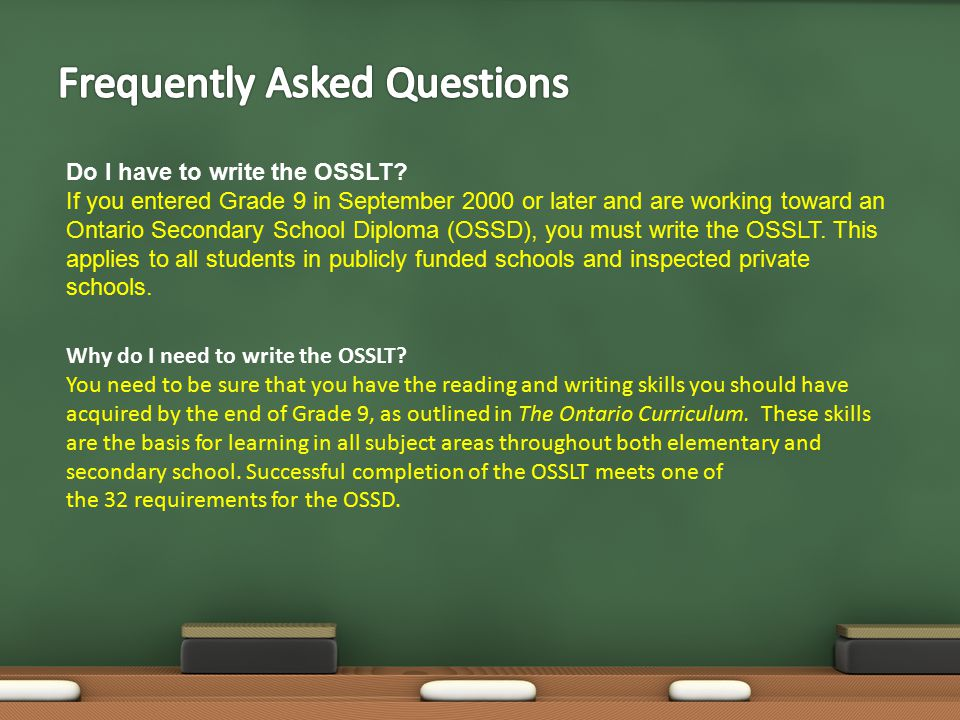 Do I have to write the OSSLT? If you entered Grade 9 in September 2000 or later and are working toward an Ontario Secondary School Diploma (OSSD), you