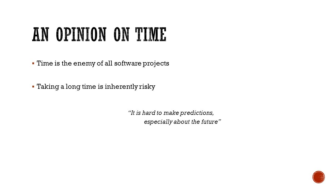  Time is the enemy of all software projects  Taking a long time is inherently risky It is hard to make predictions, especially about the future
