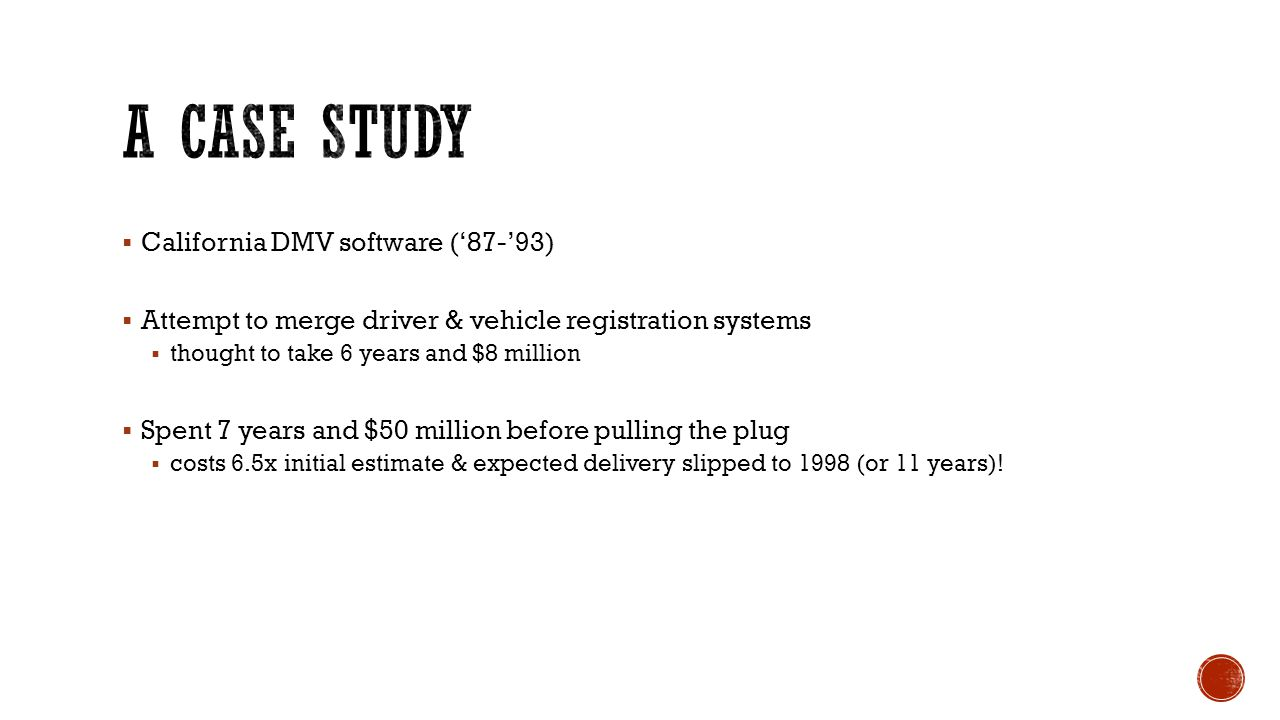  California DMV software ('87-'93)  Attempt to merge driver & vehicle registration systems  thought to take 6 years and $8 million  Spent 7 years and $50 million before pulling the plug  costs 6.5x initial estimate & expected delivery slipped to 1998 (or 11 years)!