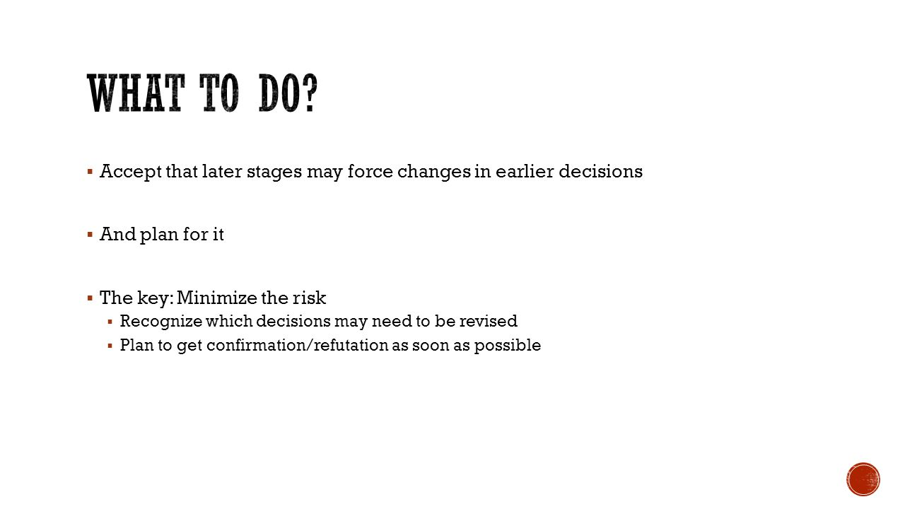  Accept that later stages may force changes in earlier decisions  And plan for it  The key: Minimize the risk  Recognize which decisions may need to be revised  Plan to get confirmation/refutation as soon as possible