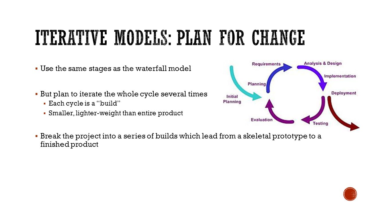  Use the same stages as the waterfall model  But plan to iterate the whole cycle several times  Each cycle is a build  Smaller, lighter-weight than entire product  Break the project into a series of builds which lead from a skeletal prototype to a finished product