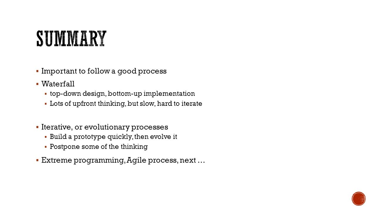  Important to follow a good process  Waterfall  top-down design, bottom-up implementation  Lots of upfront thinking, but slow, hard to iterate  I