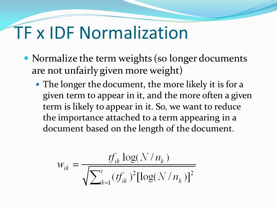 TF x IDF Normalization Normalize the term weights (so longer documents are not unfairly given more weight) The longer the document, the more likely it
