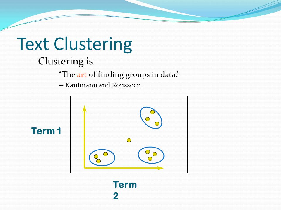 """Text Clustering Clustering is """"The art of finding groups in data."""" -- Kaufmann and Rousseeu Term 1 Term 2"""