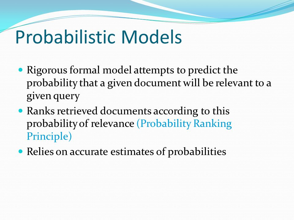 Probabilistic Models Rigorous formal model attempts to predict the probability that a given document will be relevant to a given query Ranks retrieved