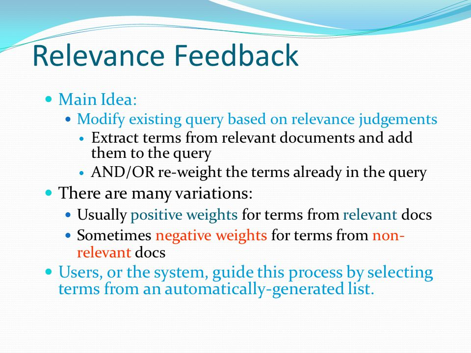 Relevance Feedback Main Idea: Modify existing query based on relevance judgements Extract terms from relevant documents and add them to the query AND/