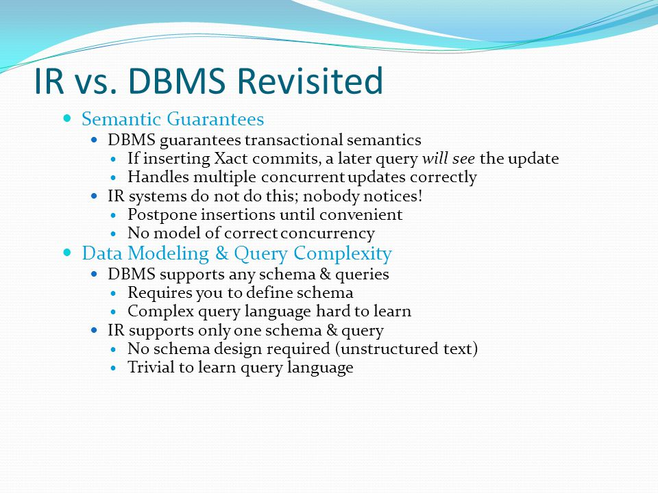 IR vs. DBMS Revisited Semantic Guarantees DBMS guarantees transactional semantics If inserting Xact commits, a later query will see the update Handles