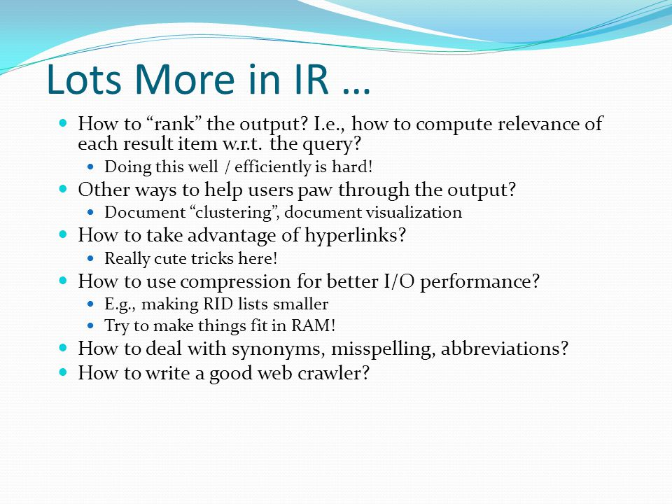 """Lots More in IR … How to """"rank"""" the output? I.e., how to compute relevance of each result item w.r.t. the query? Doing this well / efficiently is hard"""