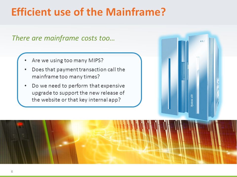 6 Efficient use of the Mainframe. Are we using too many MIPS.