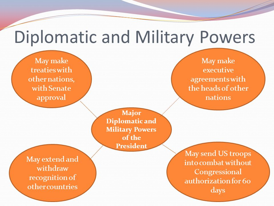 Diplomatic and Military Powers The President can make treaties (formal agreements) with other nations.