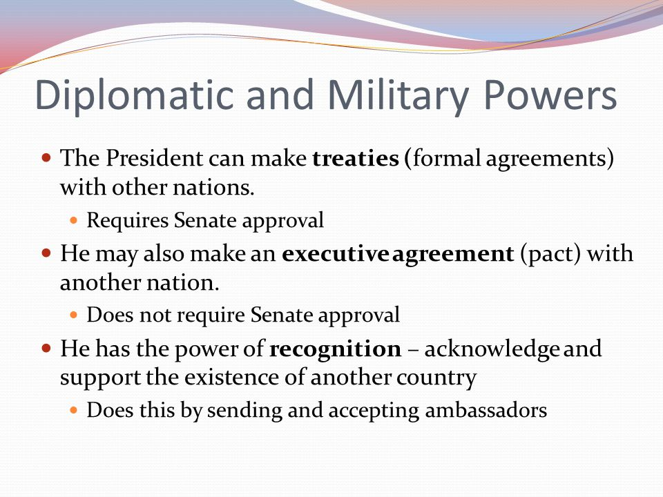 Diplomatic and Military Powers The President can make treaties (formal agreements) with other nations. Requires Senate approval He may also make an ex