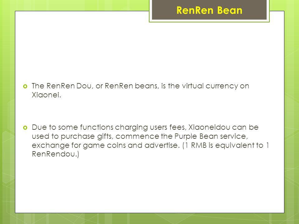 RenRen Bean  The RenRen Dou, or RenRen beans, is the virtual currency on Xiaonei.