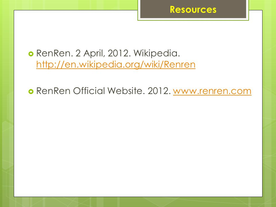 Resources  RenRen. 2 April, 2012. Wikipedia. http://en.wikipedia.org/wiki/Renren http://en.wikipedia.org/wiki/Renren  RenRen Official Website. 2012.