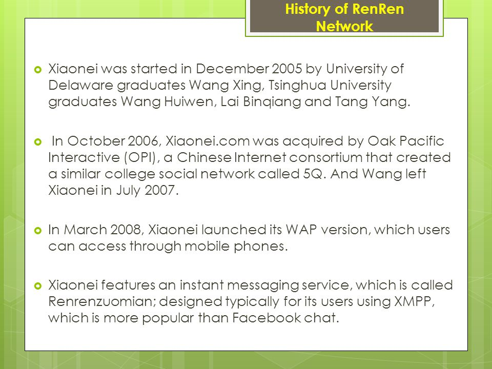 History of RenRen Network  Xiaonei was started in December 2005 by University of Delaware graduates Wang Xing, Tsinghua University graduates Wang Huiwen, Lai Binqiang and Tang Yang.
