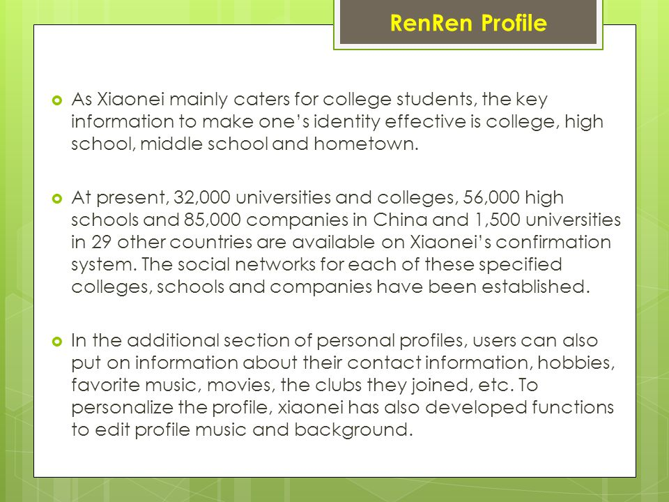 RenRen Profile  As Xiaonei mainly caters for college students, the key information to make one's identity effective is college, high school, middle school and hometown.