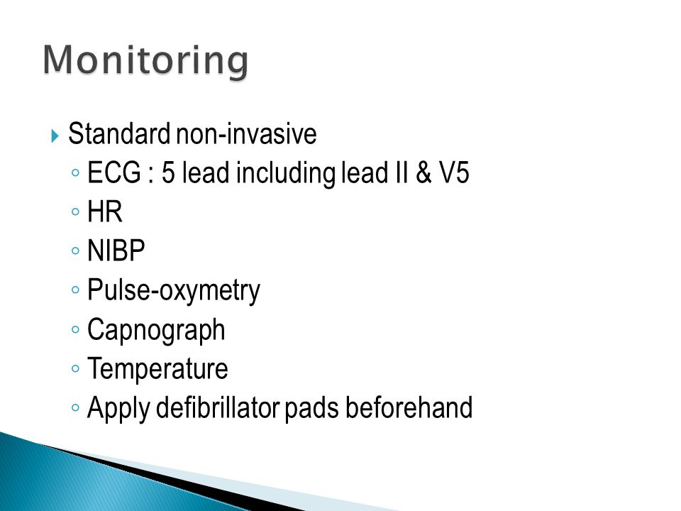  Standard non-invasive ◦ ECG : 5 lead including lead II & V5 ◦ HR ◦ NIBP ◦ Pulse-oxymetry ◦ Capnograph ◦ Temperature ◦ Apply defibrillator pads beforehand