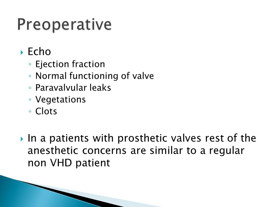  Echo ◦ Ejection fraction ◦ Normal functioning of valve ◦ Paravalvular leaks ◦ Vegetations ◦ Clots  In a patients with prosthetic valves rest of the anesthetic concerns are similar to a regular non VHD patient