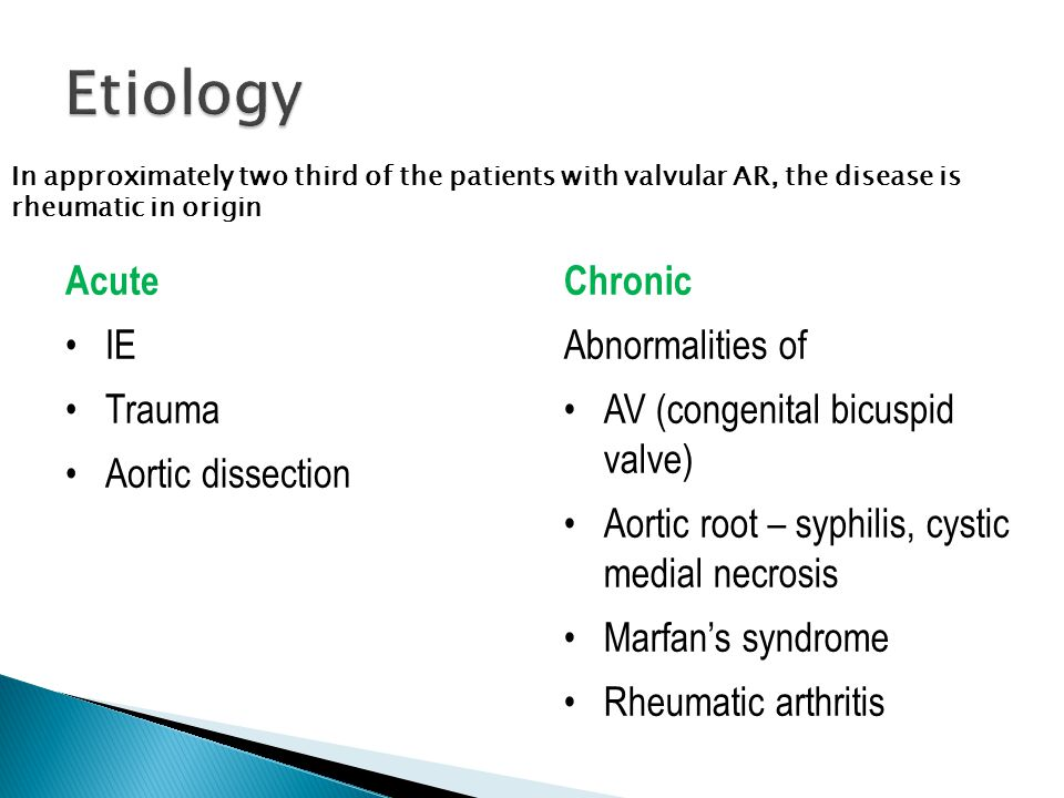 Acute IE Trauma Aortic dissection Chronic Abnormalities of AV (congenital bicuspid valve) Aortic root – syphilis, cystic medial necrosis Marfan's syndrome Rheumatic arthritis In approximately two third of the patients with valvular AR, the disease is rheumatic in origin