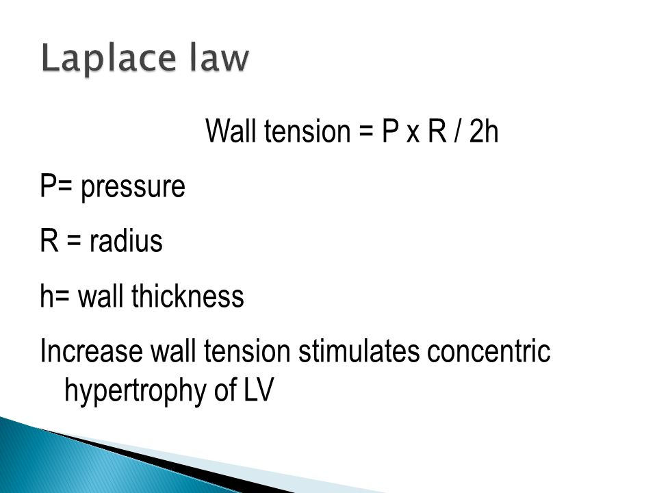 Wall tension = P x R / 2h P= pressure R = radius h= wall thickness Increase wall tension stimulates concentric hypertrophy of LV