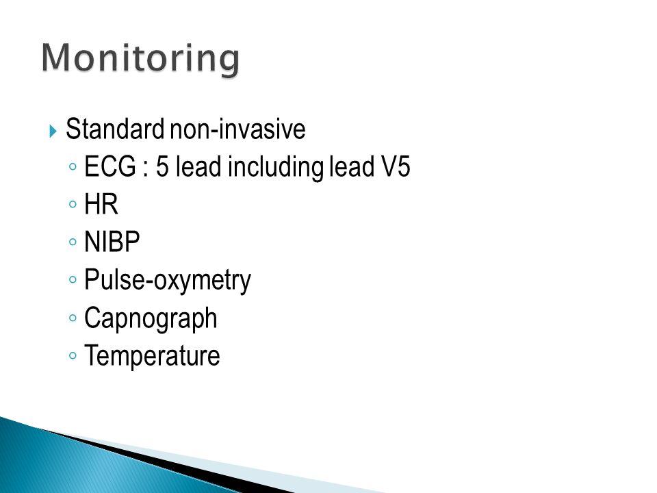  Standard non-invasive ◦ ECG : 5 lead including lead V5 ◦ HR ◦ NIBP ◦ Pulse-oxymetry ◦ Capnograph ◦ Temperature