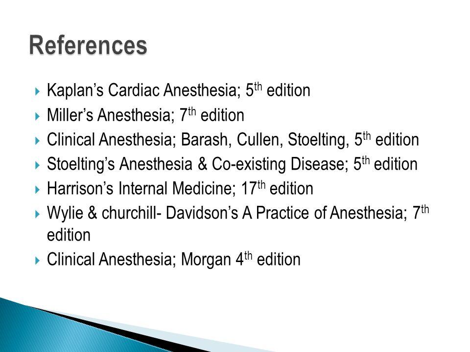  Kaplan's Cardiac Anesthesia; 5 th edition  Miller's Anesthesia; 7 th edition  Clinical Anesthesia; Barash, Cullen, Stoelting, 5 th edition  Stoelting's Anesthesia & Co-existing Disease; 5 th edition  Harrison's Internal Medicine; 17 th edition  Wylie & churchill- Davidson's A Practice of Anesthesia; 7 th edition  Clinical Anesthesia; Morgan 4 th edition