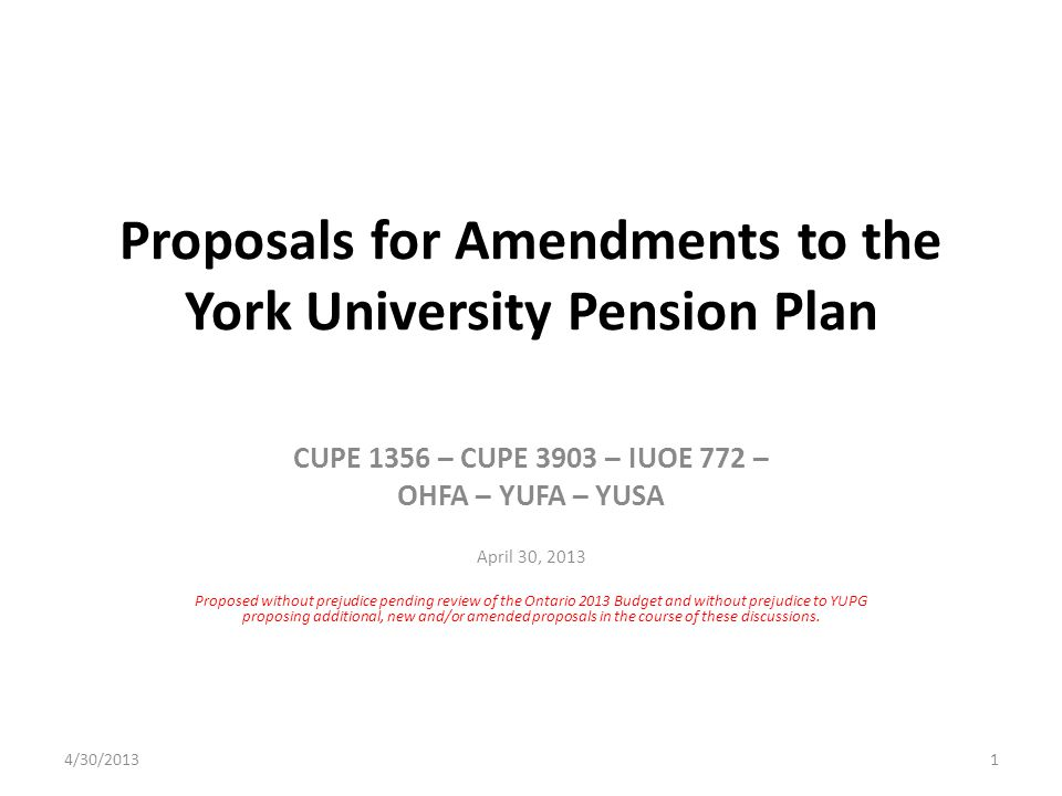 Proposals for Amendments to the York University Pension Plan CUPE 1356 – CUPE 3903 – IUOE 772 – OHFA – YUFA – YUSA April 30, 2013 Proposed without prejudice pending review of the Ontario 2013 Budget and without prejudice to YUPG proposing additional, new and/or amended proposals in the course of these discussions.
