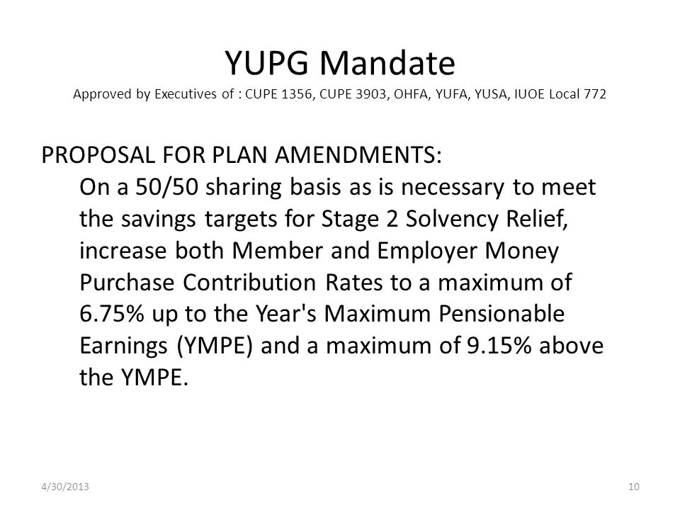 YUPG Mandate Approved by Executives of : CUPE 1356, CUPE 3903, OHFA, YUFA, YUSA, IUOE Local 772 PROPOSAL FOR PLAN AMENDMENTS: On a 50/50 sharing basis as is necessary to meet the savings targets for Stage 2 Solvency Relief, increase both Member and Employer Money Purchase Contribution Rates to a maximum of 6.75% up to the Year s Maximum Pensionable Earnings (YMPE) and a maximum of 9.15% above the YMPE.
