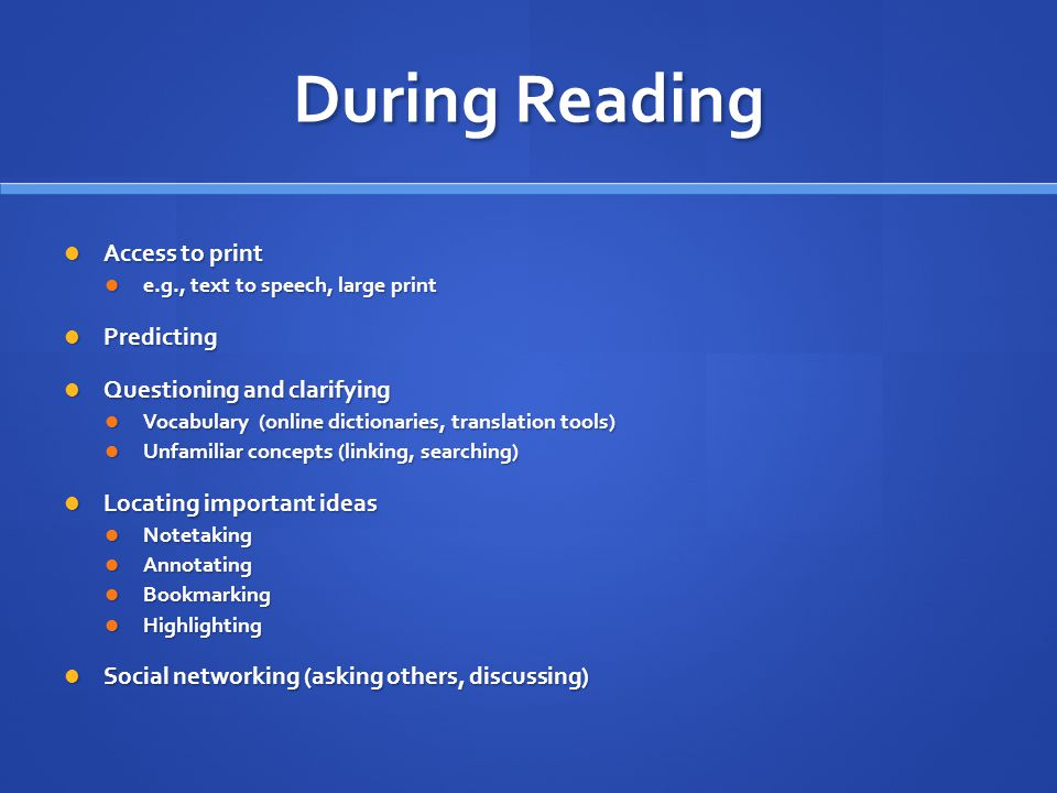 During Reading Access to print Access to print e.g., text to speech, large print e.g., text to speech, large print Predicting Predicting Questioning and clarifying Questioning and clarifying Vocabulary (online dictionaries, translation tools) Vocabulary (online dictionaries, translation tools) Unfamiliar concepts (linking, searching) Unfamiliar concepts (linking, searching) Locating important ideas Locating important ideas Notetaking Notetaking Annotating Annotating Bookmarking Bookmarking Highlighting Highlighting Social networking (asking others, discussing) Social networking (asking others, discussing)