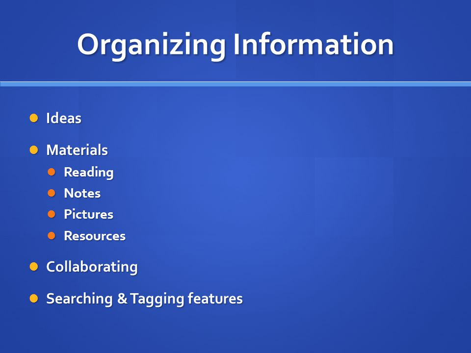 Organizing Information Ideas Ideas Materials Materials Reading Reading Notes Notes Pictures Pictures Resources Resources Collaborating Collaborating Searching & Tagging features Searching & Tagging features
