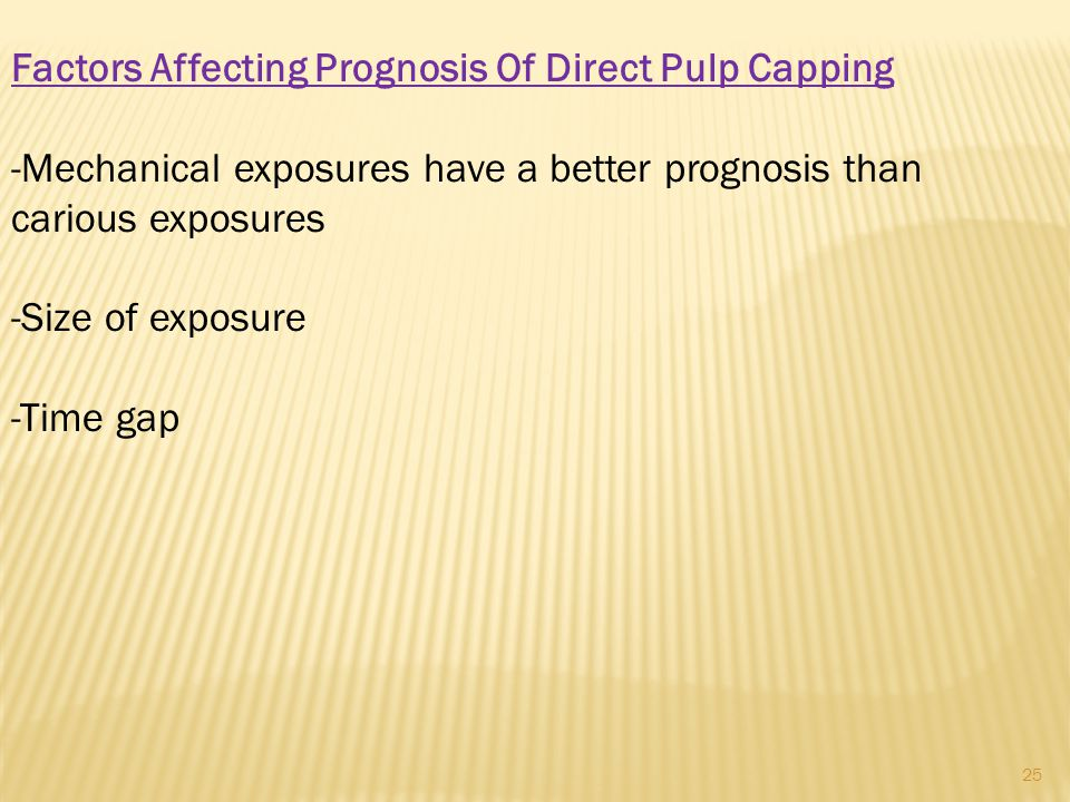 Factors Affecting Prognosis Of Direct Pulp Capping -Mechanical exposures have a better prognosis than carious exposures -Size of exposure -Time gap 25
