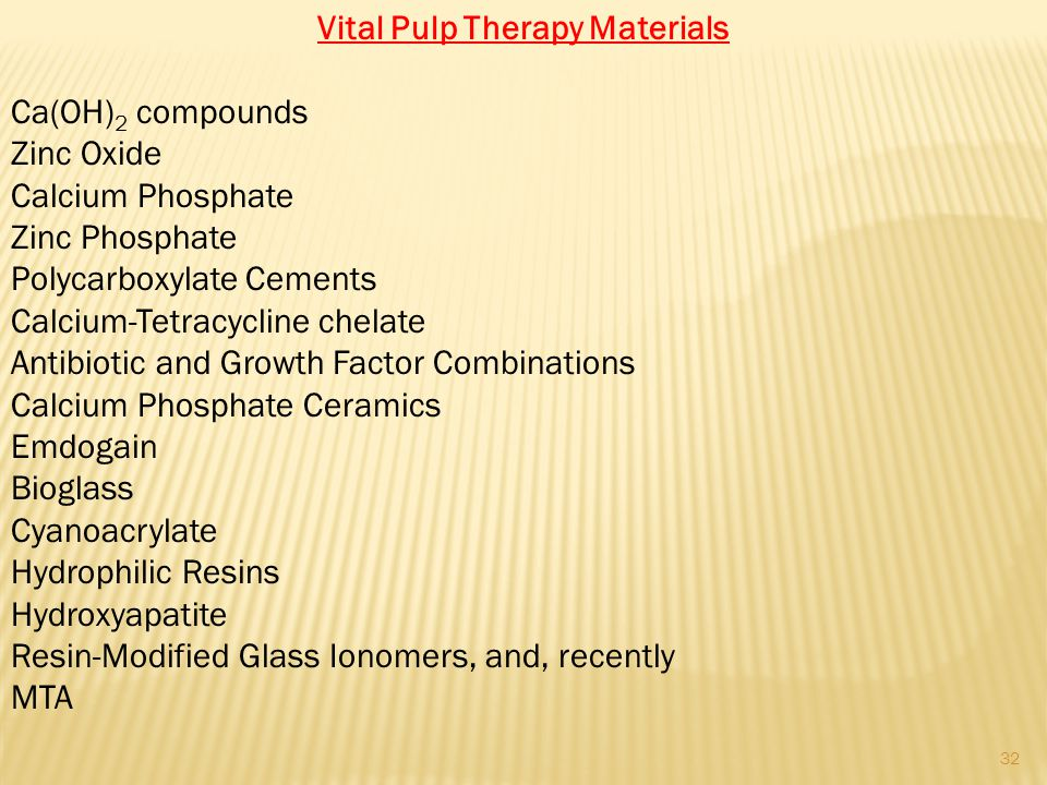 Vital Pulp Therapy Materials Ca(OH) 2 compounds Zinc Oxide Calcium Phosphate Zinc Phosphate Polycarboxylate Cements Calcium-Tetracycline chelate Antibiotic and Growth Factor Combinations Calcium Phosphate Ceramics Emdogain Bioglass Cyanoacrylate Hydrophilic Resins Hydroxyapatite Resin-Modified Glass Ionomers, and, recently MTA 32